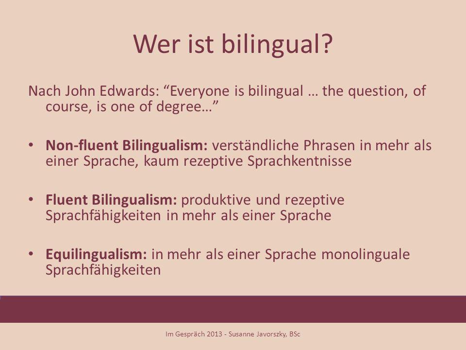 Arten von Bilingualismus Doppelter Erstpracherwerb - 2L1: simultaner Erwerb von zwei Erstsprachen (oder auch 3L1, 4L1…) – simultaner Bilingualismus Sukzessiver Bilingualismus: nach dem Anfang aber vor dem Ende des Spracherwerbs EINER Erstsprache Zweitspracherwerb - L2 (L3, L4): Erwerb einer weiteren Sprache nach Erwerb EINER Erstprache – – Natürlicher L2-Erwerb – Gesteuerter L2-Erwerb Im Gespräch 2013 - Susanne Javorszky, BSc