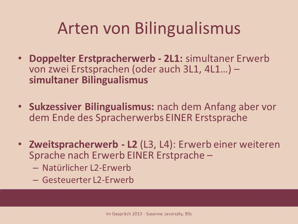 Arten von Bilingualismus Doppelter Erstpracherwerb - 2L1: simultaner Erwerb von zwei Erstsprachen (oder auch 3L1, 4L1…) – simultaner Bilingualismus Su