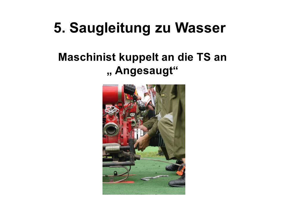 5. Saugleitung zu Wasser Maschinist kuppelt an die TS an Angesaugt