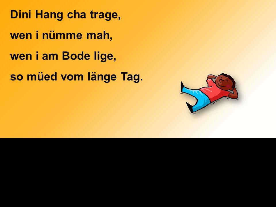 Dini Hang cha trage, wen i nümme mah, wen i am Bode lige, so müed vom länge Tag.