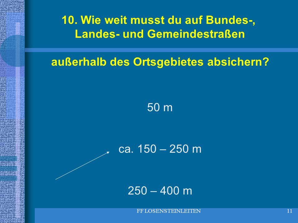 FF LOSENSTEINLEITEN11 10. Wie weit musst du auf Bundes-, Landes- und Gemeindestraßen außerhalb des Ortsgebietes absichern? 50 m ca. 150 – 250 m 250 –