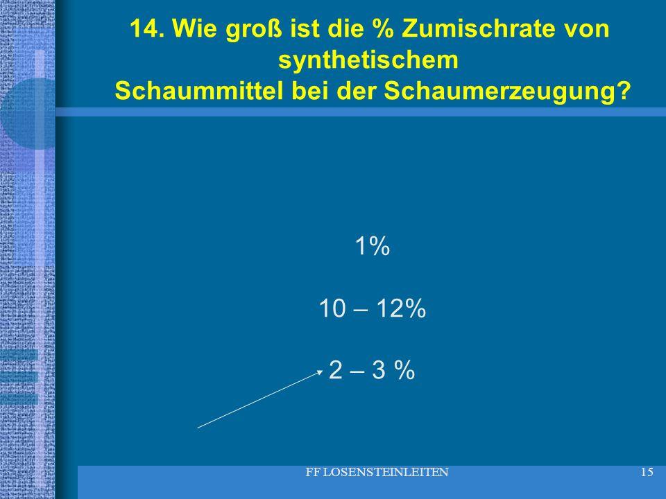 FF LOSENSTEINLEITEN15 14. Wie groß ist die % Zumischrate von synthetischem Schaummittel bei der Schaumerzeugung? 1% 10 – 12% 2 – 3 %