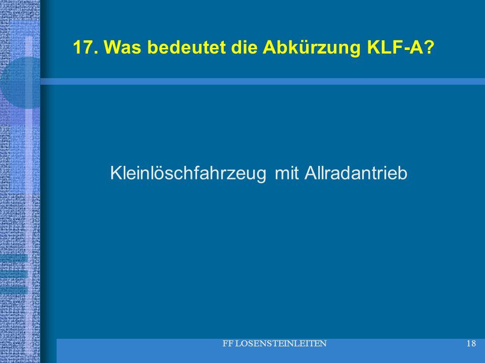 FF LOSENSTEINLEITEN18 17. Was bedeutet die Abkürzung KLF-A? Kleinlöschfahrzeug mit Allradantrieb