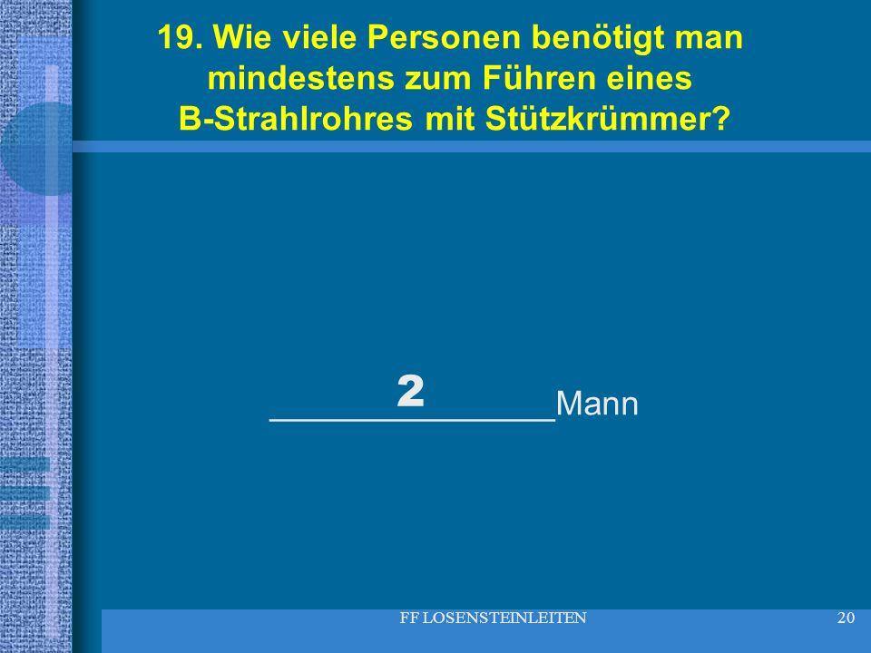 FF LOSENSTEINLEITEN20 19. Wie viele Personen benötigt man mindestens zum Führen eines B-Strahlrohres mit Stützkrümmer? _______________Mann 2