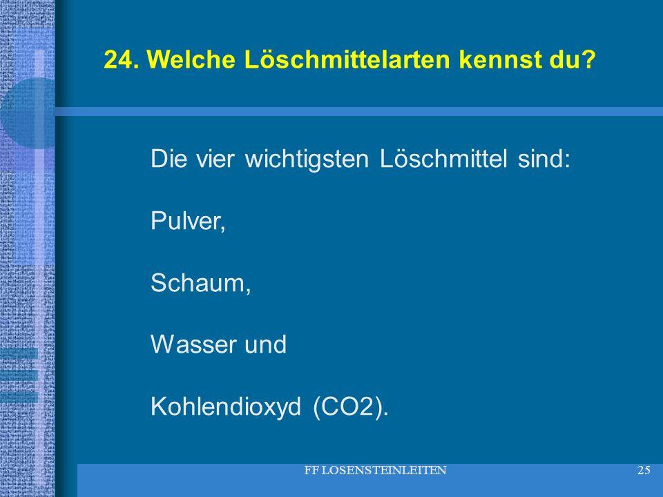 FF LOSENSTEINLEITEN25 24. Welche Löschmittelarten kennst du? Die vier wichtigsten Löschmittel sind: Pulver, Schaum, Wasser und Kohlendioxyd (CO2).