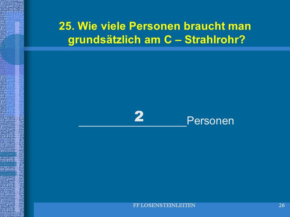 FF LOSENSTEINLEITEN26 25. Wie viele Personen braucht man grundsätzlich am C – Strahlrohr? _________________Personen 2