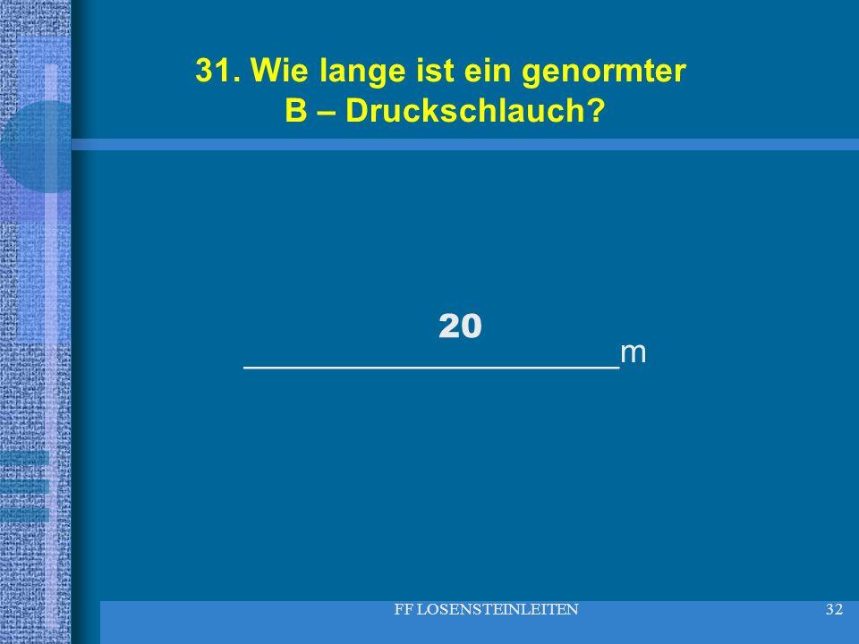 FF LOSENSTEINLEITEN32 31. Wie lange ist ein genormter B – Druckschlauch? ____________________m 20
