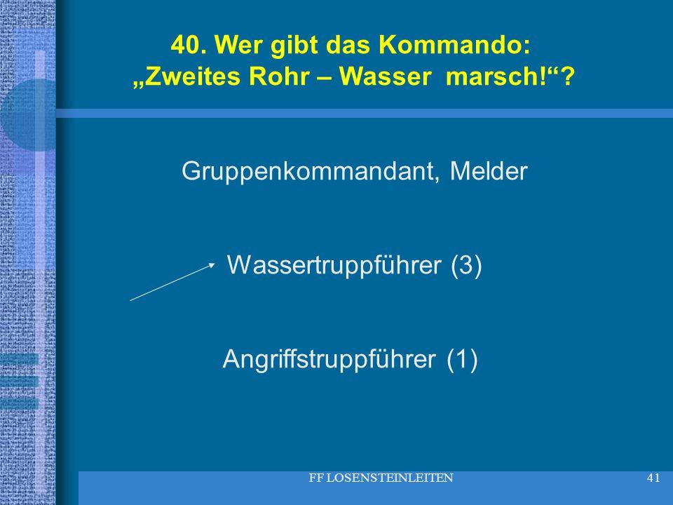 FF LOSENSTEINLEITEN41 40. Wer gibt das Kommando: Zweites Rohr – Wasser marsch!? Gruppenkommandant, Melder Wassertruppführer (3) Angriffstruppführer (1