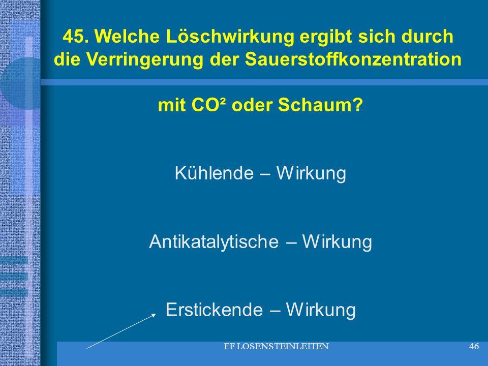 FF LOSENSTEINLEITEN46 45. Welche Löschwirkung ergibt sich durch die Verringerung der Sauerstoffkonzentration mit CO² oder Schaum? Kühlende – Wirkung A