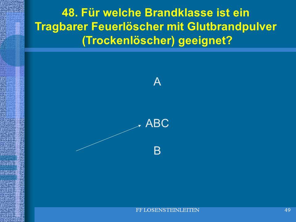 FF LOSENSTEINLEITEN49 48. Für welche Brandklasse ist ein Tragbarer Feuerlöscher mit Glutbrandpulver (Trockenlöscher) geeignet? A ABC B