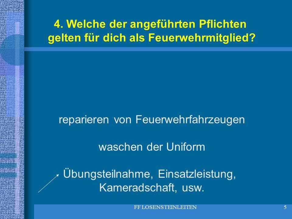 FF LOSENSTEINLEITEN5 4. Welche der angeführten Pflichten gelten für dich als Feuerwehrmitglied? reparieren von Feuerwehrfahrzeugen waschen der Uniform
