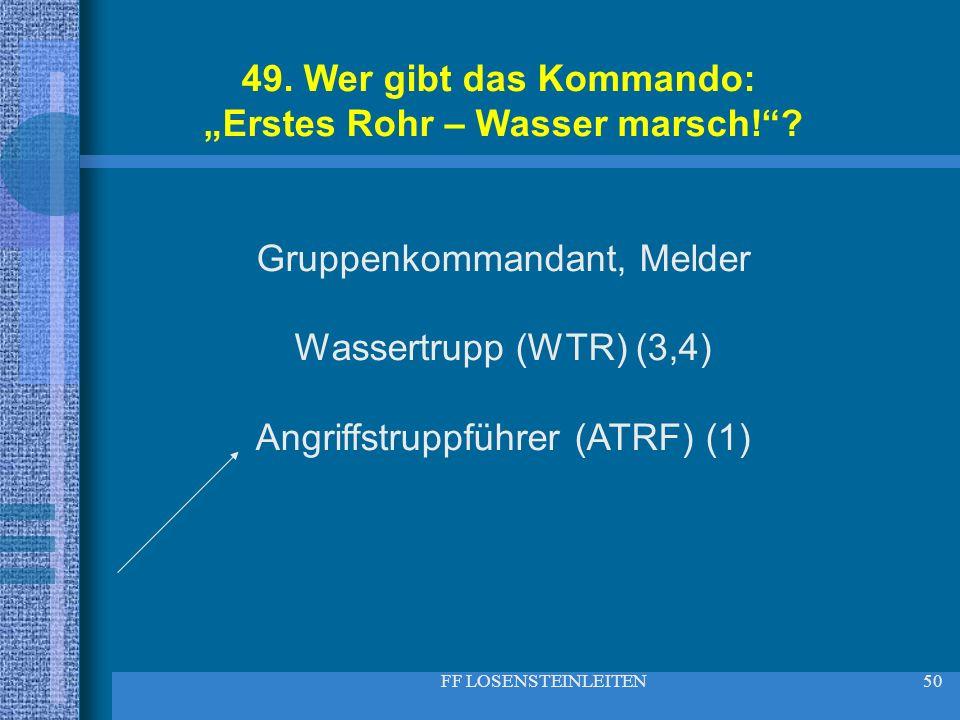 FF LOSENSTEINLEITEN50 49. Wer gibt das Kommando: Erstes Rohr – Wasser marsch!? Gruppenkommandant, Melder Wassertrupp (WTR) (3,4) Angriffstruppführer (