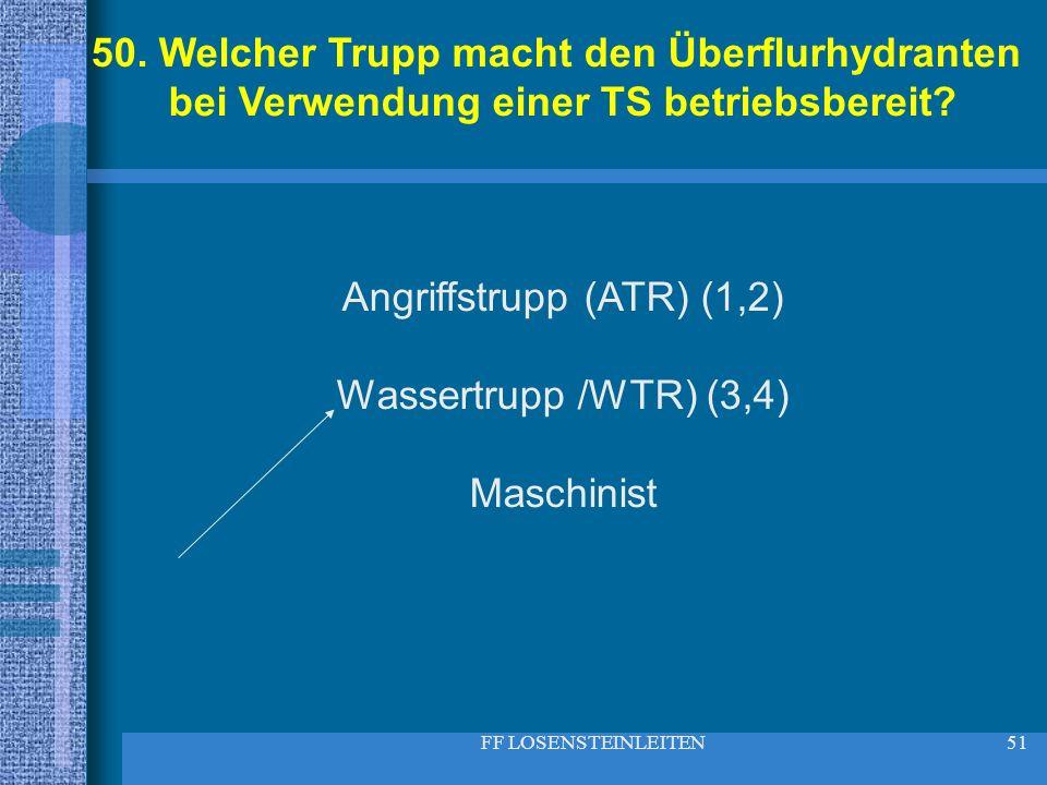 FF LOSENSTEINLEITEN51 50. Welcher Trupp macht den Überflurhydranten bei Verwendung einer TS betriebsbereit? Angriffstrupp (ATR) (1,2) Wassertrupp /WTR