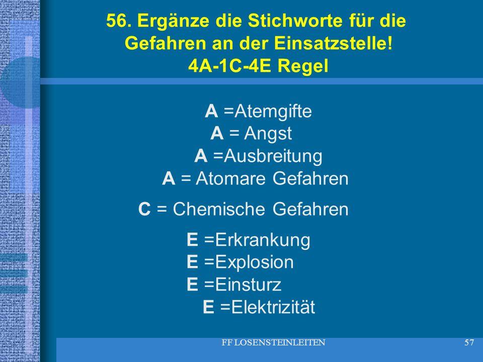 FF LOSENSTEINLEITEN57 56. Ergänze die Stichworte für die Gefahren an der Einsatzstelle! 4A-1C-4E Regel A =Atemgifte A = Angst A =Ausbreitung A = Atoma