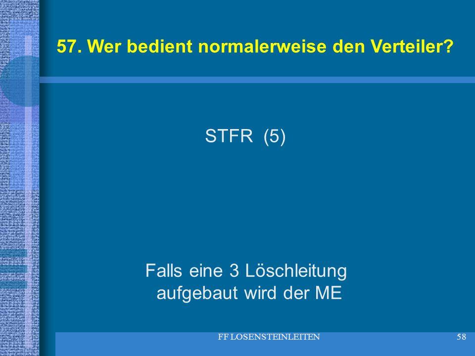 FF LOSENSTEINLEITEN58 57. Wer bedient normalerweise den Verteiler? STFR (5) Falls eine 3 Löschleitung aufgebaut wird der ME