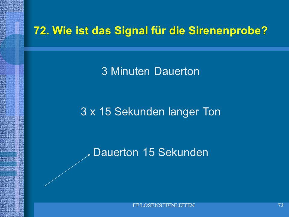 FF LOSENSTEINLEITEN73 72. Wie ist das Signal für die Sirenenprobe? 3 Minuten Dauerton 3 x 15 Sekunden langer Ton Dauerton 15 Sekunden