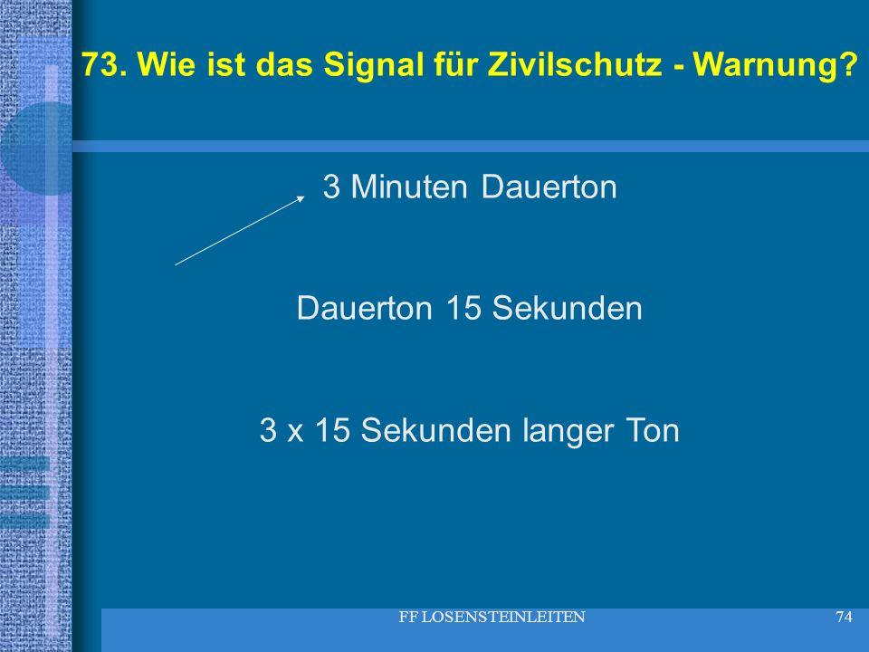 FF LOSENSTEINLEITEN74 73. Wie ist das Signal für Zivilschutz - Warnung? 3 Minuten Dauerton Dauerton 15 Sekunden 3 x 15 Sekunden langer Ton