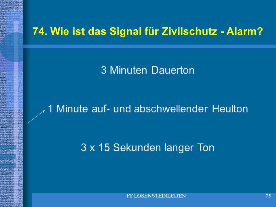 FF LOSENSTEINLEITEN75 74. Wie ist das Signal für Zivilschutz - Alarm? 3 Minuten Dauerton 1 Minute auf- und abschwellender Heulton 3 x 15 Sekunden lang