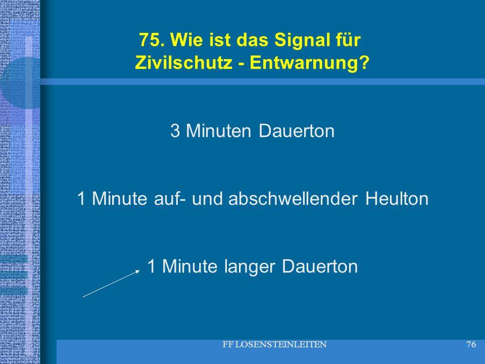 FF LOSENSTEINLEITEN76 75. Wie ist das Signal für Zivilschutz - Entwarnung? 3 Minuten Dauerton 1 Minute auf- und abschwellender Heulton 1 Minute langer