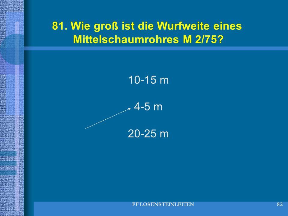 FF LOSENSTEINLEITEN82 81. Wie groß ist die Wurfweite eines Mittelschaumrohres M 2/75? 10-15 m 4-5 m 20-25 m