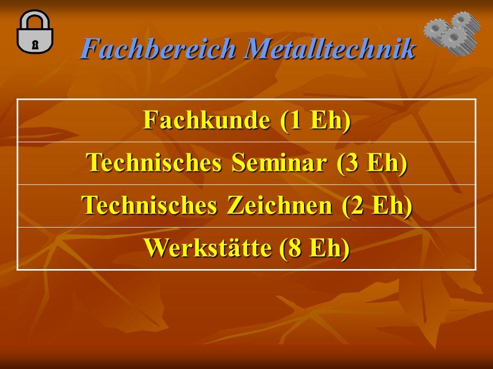 Fachbereich Metalltechnik Fachkunde (1 Eh) Technisches Seminar (3 Eh) Technisches Zeichnen (2 Eh) Werkstätte (8 Eh)