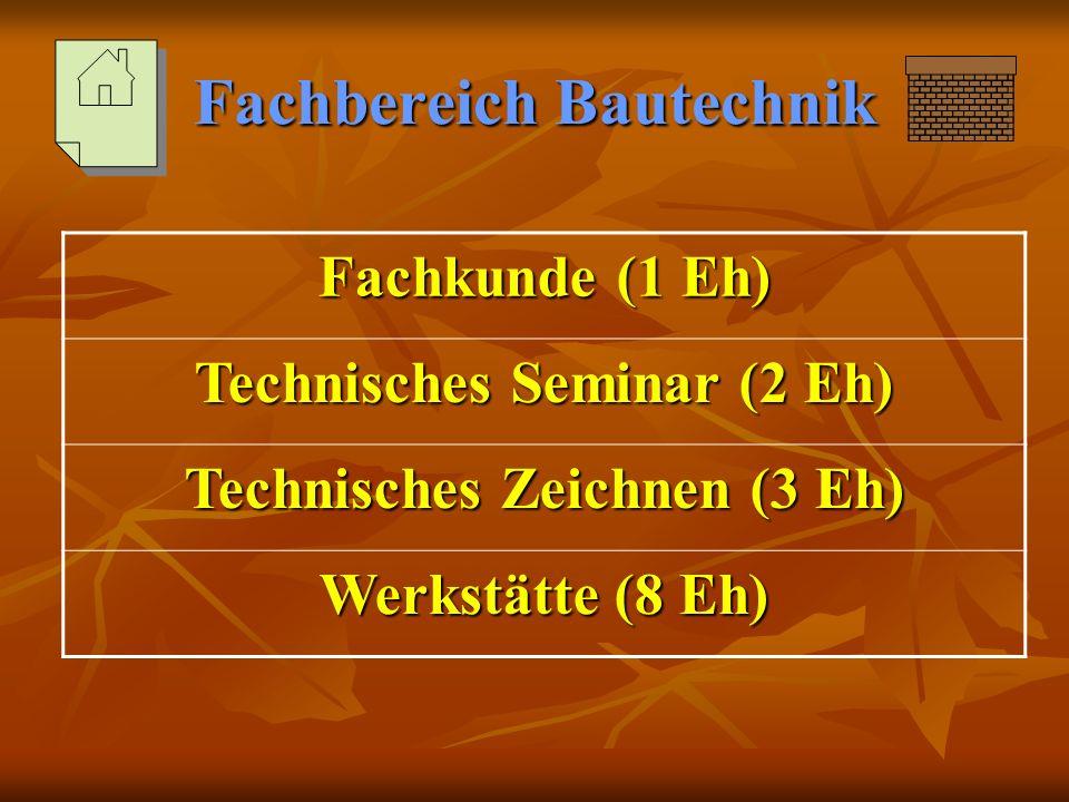 Fachbereich Bautechnik Fachkunde (1 Eh) Technisches Seminar (2 Eh) Technisches Zeichnen (3 Eh) Werkstätte (8 Eh)