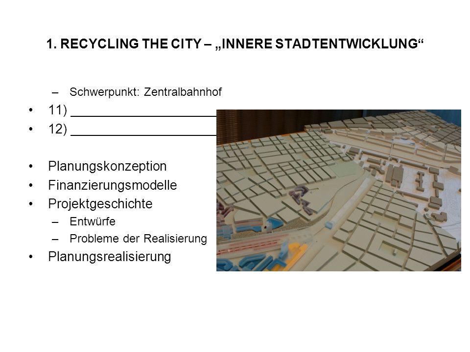 1. RECYCLING THE CITY – INNERE STADTENTWICKLUNG –Schwerpunkt: Zentralbahnhof 11) 12) Planungskonzeption Finanzierungsmodelle Projektgeschichte –Entwür