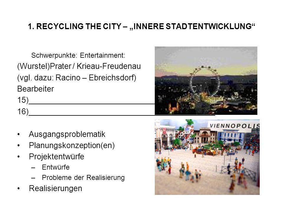 1. RECYCLING THE CITY – INNERE STADTENTWICKLUNG Schwerpunkte: Entertainment: (Wurstel)Prater / Krieau-Freudenau (vgl. dazu: Racino – Ebreichsdorf) Bea