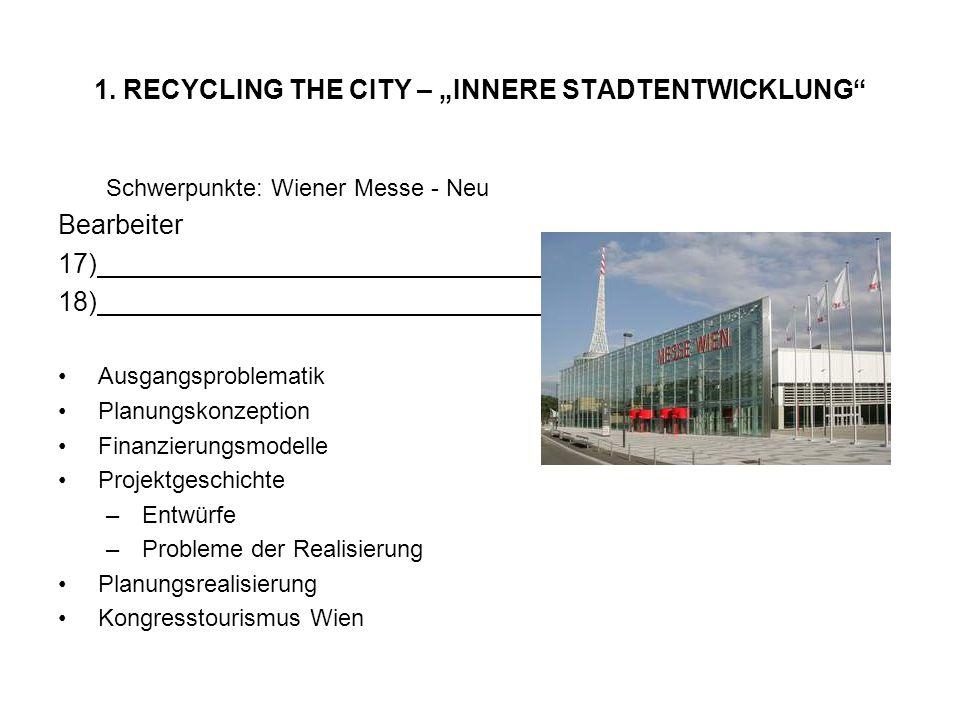 1. RECYCLING THE CITY – INNERE STADTENTWICKLUNG Schwerpunkte: Wiener Messe - Neu Bearbeiter 17) 18) Ausgangsproblematik Planungskonzeption Finanzierun
