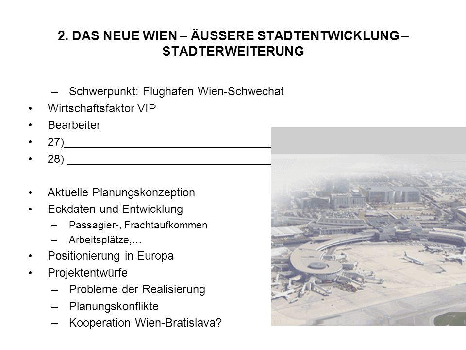 2. DAS NEUE WIEN – ÄUSSERE STADTENTWICKLUNG – STADTERWEITERUNG –Schwerpunkt: Flughafen Wien-Schwechat Wirtschaftsfaktor VIP Bearbeiter 27) 28) Aktuell