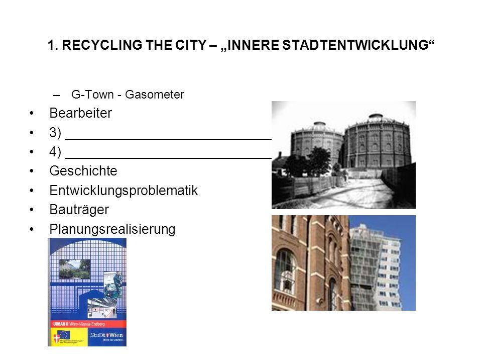 1. RECYCLING THE CITY – INNERE STADTENTWICKLUNG –G-Town - Gasometer Bearbeiter 3) 4) Geschichte Entwicklungsproblematik Bauträger Planungsrealisierung