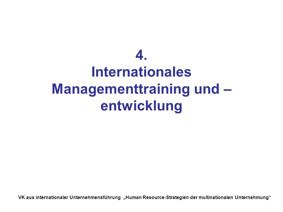 VK aus internationaler Unternehmensführung Human Resource-Strategien der multinationalen Unternehmung 4. Internationales Managementtraining und – entw