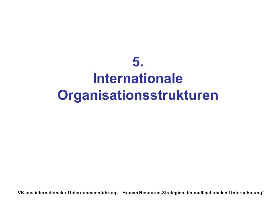 VK aus internationaler Unternehmensführung Human Resource-Strategien der multinationalen Unternehmung 5. Internationale Organisationsstrukturen