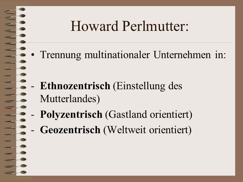 Howard Perlmutter: Trennung multinationaler Unternehmen in: -Ethnozentrisch (Einstellung des Mutterlandes) -Polyzentrisch (Gastland orientiert) -Geoze