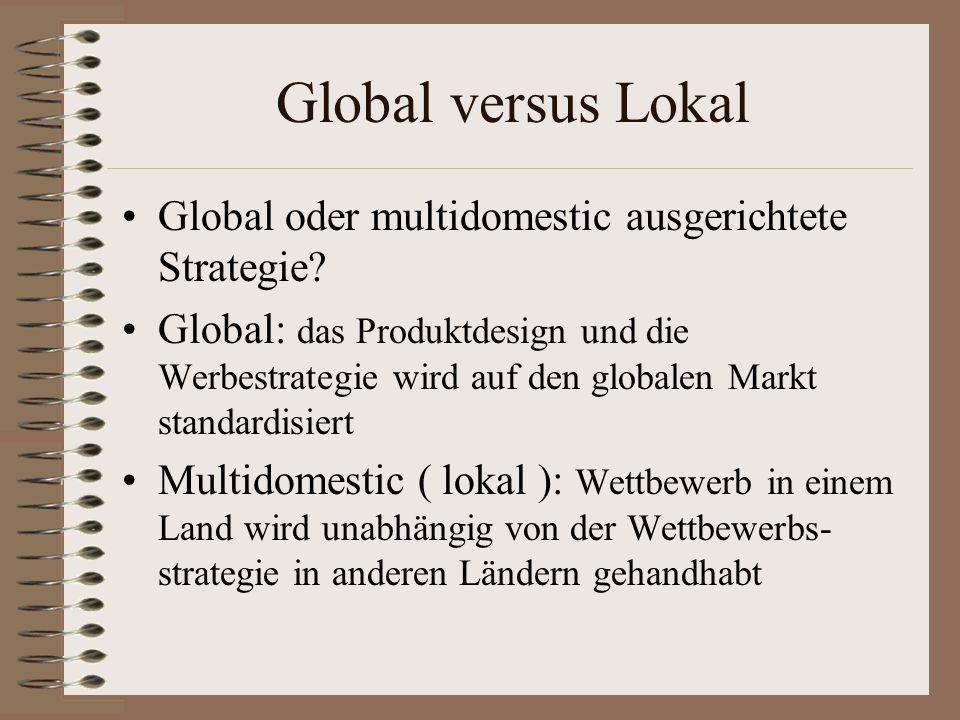 Global versus Lokal Global oder multidomestic ausgerichtete Strategie? Global: das Produktdesign und die Werbestrategie wird auf den globalen Markt st