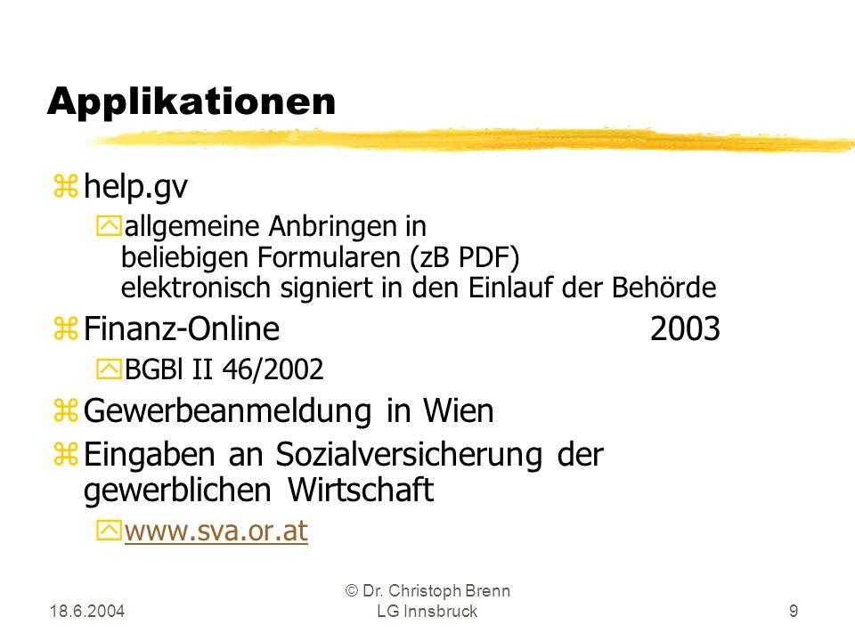 18.6.2004 © Dr. Christoph Brenn LG Innsbruck9 Applikationen zhelp.gv yallgemeine Anbringen in beliebigen Formularen (zB PDF) elektronisch signiert in