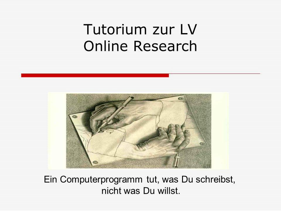 Tutorium zur LV Online Research Ein Computerprogramm tut, was Du schreibst, nicht was Du willst.