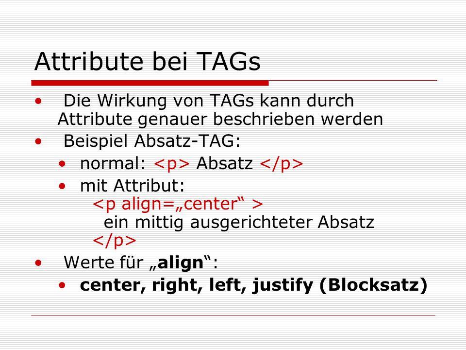 Attribute bei TAGs Die Wirkung von TAGs kann durch Attribute genauer beschrieben werden Beispiel Absatz-TAG: normal: Absatz mit Attribut: ein mittig ausgerichteter Absatz Werte für align: center, right, left, justify (Blocksatz)