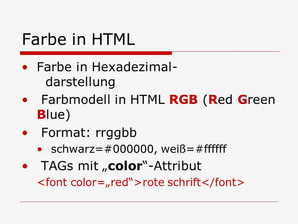 Farbe in HTML Farbe in Hexadezimal- darstellung Farbmodell in HTML RGB (Red Green Blue) Format: rrggbb schwarz=#000000, weiß=#ffffff TAGs mit color-Attribut rote schrift
