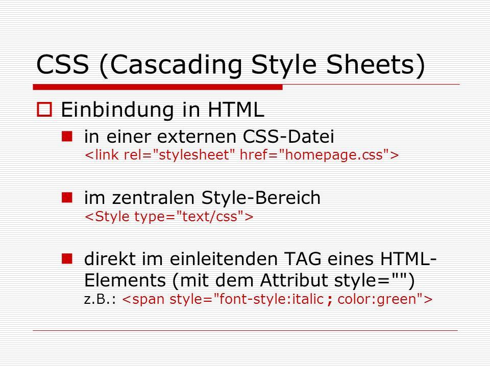 CSS (Cascading Style Sheets) Einbindung in HTML in einer externen CSS-Datei im zentralen Style-Bereich direkt im einleitenden TAG eines HTML- Elements (mit dem Attribut style= ) z.B.: