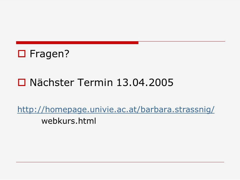 Fragen Nächster Termin 13.04.2005 http://homepage.univie.ac.at/barbara.strassnig/ webkurs.html