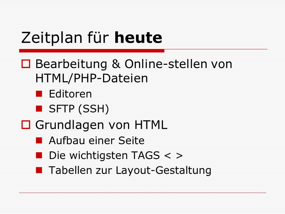 Zeitplan für heute Bearbeitung & Online-stellen von HTML/PHP-Dateien Editoren SFTP (SSH) Grundlagen von HTML Aufbau einer Seite Die wichtigsten TAGS Tabellen zur Layout-Gestaltung