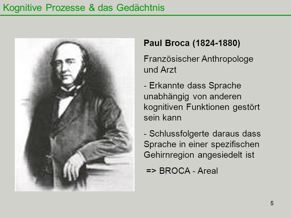 5 Kognitive Prozesse & das Gedächtnis Paul Broca (1824-1880) Französischer Anthropologe und Arzt - Erkannte dass Sprache unabhängig von anderen kognit