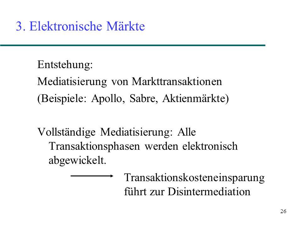26 3. Elektronische Märkte Entstehung: Mediatisierung von Markttransaktionen (Beispiele: Apollo, Sabre, Aktienmärkte) Vollständige Mediatisierung: All
