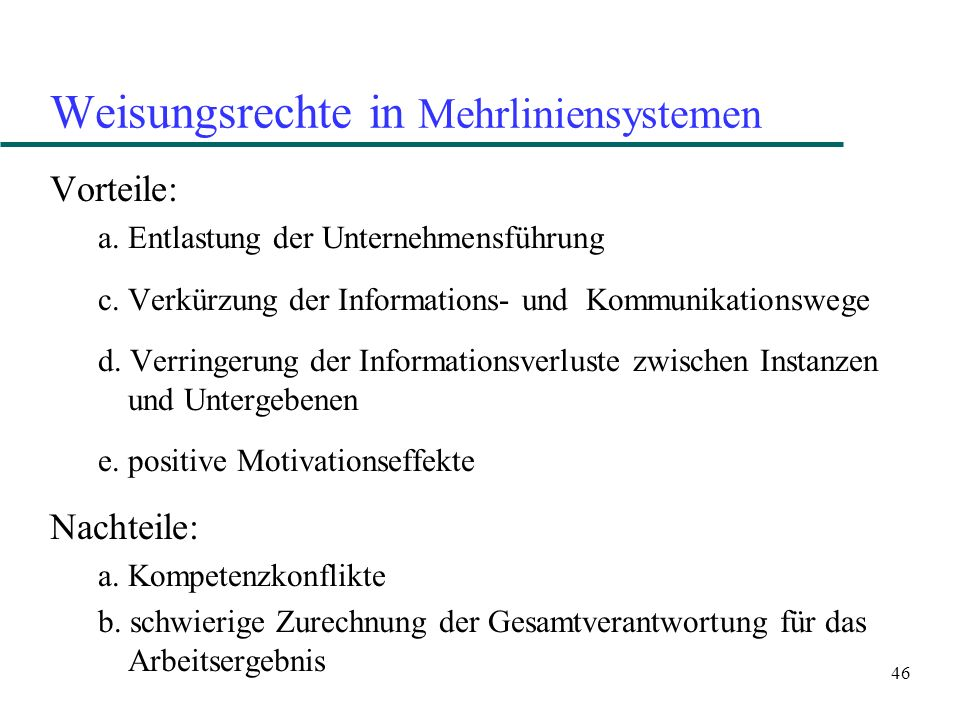 46 Weisungsrechte in Mehrliniensystemen Vorteile: a. Entlastung der Unternehmensführung c. Verkürzung der Informations- und Kommunikationswege d. Verr