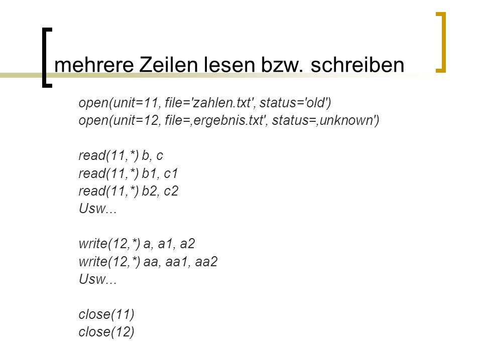 mehrere Zeilen lesen bzw. schreiben open(unit=11, file='zahlen.txt', status='old') open(unit=12, file=ergebnis.txt', status=unknown') read(11,*) b, c
