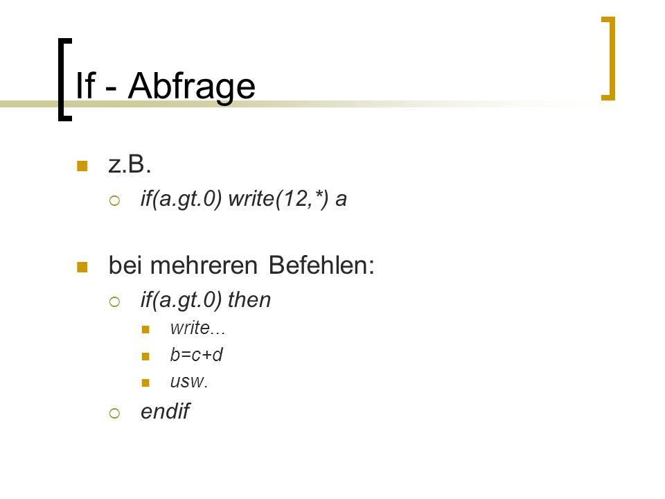 If - Abfrage z.B. if(a.gt.0) write(12,*) a bei mehreren Befehlen: if(a.gt.0) then write... b=c+d usw. endif