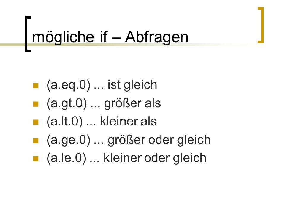 mögliche if – Abfragen (a.eq.0)... ist gleich (a.gt.0)... größer als (a.lt.0)... kleiner als (a.ge.0)... größer oder gleich (a.le.0)... kleiner oder g