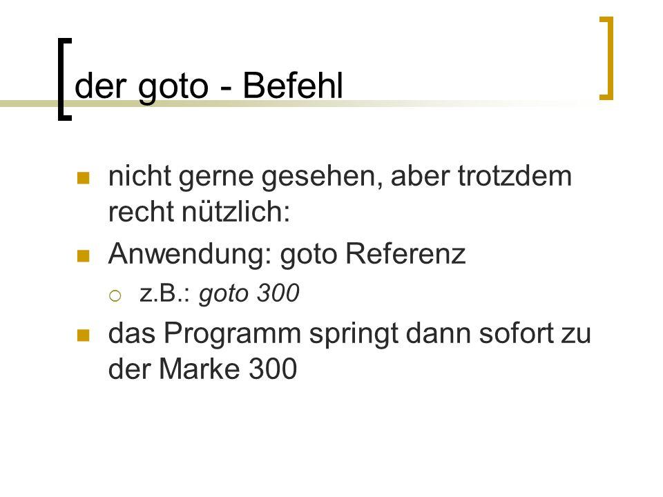 der goto - Befehl nicht gerne gesehen, aber trotzdem recht nützlich: Anwendung: goto Referenz z.B.: goto 300 das Programm springt dann sofort zu der M