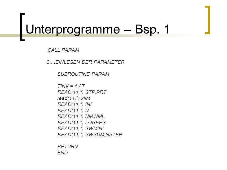 Unterprogramme – Bsp. 1 CALL PARAM C....EINLESEN DER PARAMETER SUBROUTINE PARAM TINV = 1 / T READ(11,*) STP,PRT read(11,*) xlim READ(11,*) INI READ(11